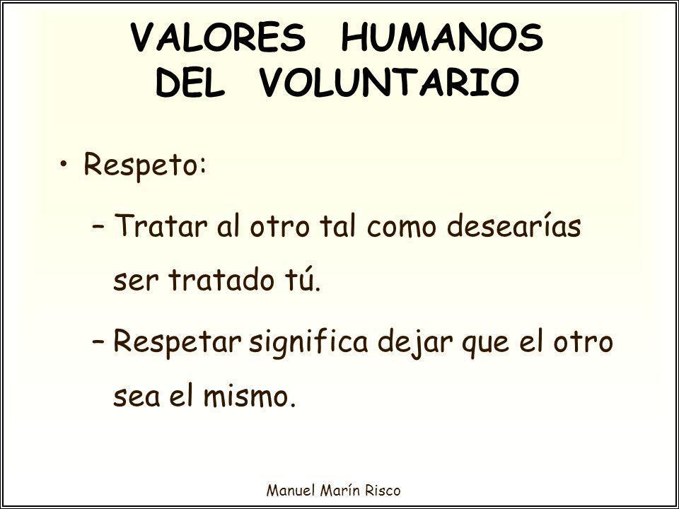 Manuel Marín Risco Respeto: –Tratar al otro tal como desearías ser tratado tú. –Respetar significa dejar que el otro sea el mismo. VALORES HUMANOS DEL