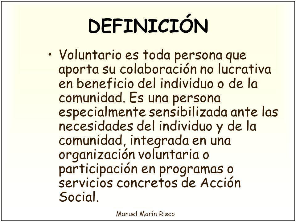 Manuel Marín Risco DEFINICIÓN Voluntario es toda persona que aporta su colaboración no lucrativa en beneficio del individuo o de la comunidad. Es una