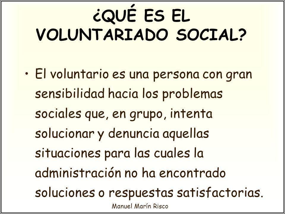 Manuel Marín Risco El voluntario es una persona con gran sensibilidad hacia los problemas sociales que, en grupo, intenta solucionar y denuncia aquell