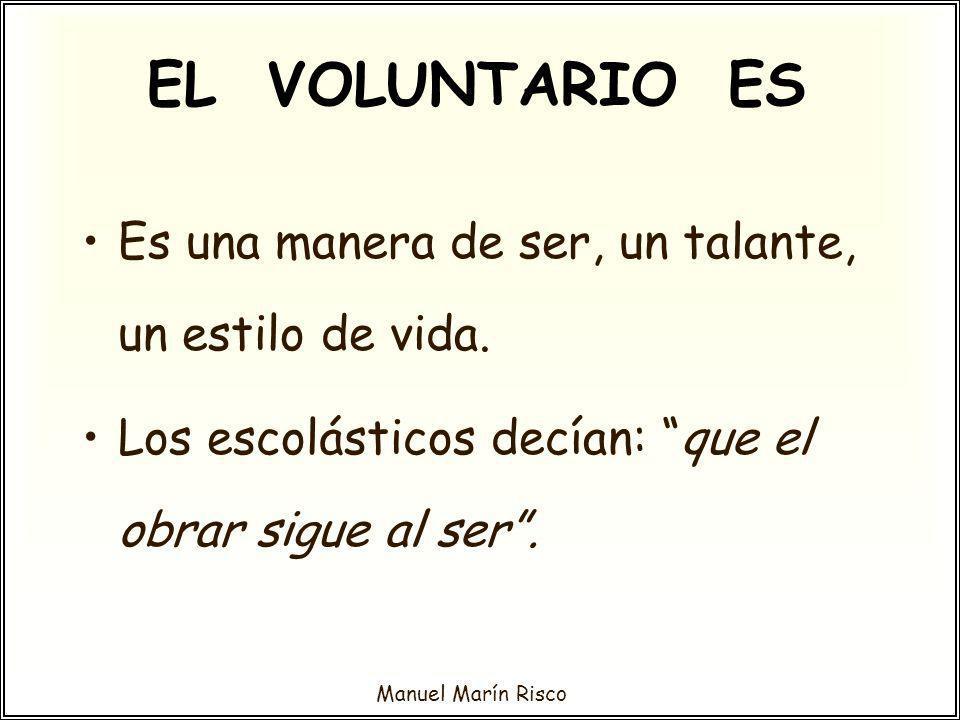 Manuel Marín Risco EL VOLUNTARIO ES Es una manera de ser, un talante, un estilo de vida. Los escolásticos decían: que el obrar sigue al ser.