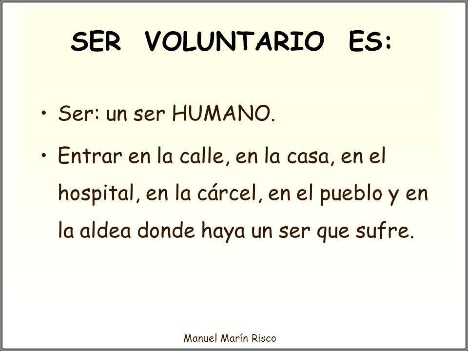 Manuel Marín Risco SER VOLUNTARIO ES: Ser: un ser HUMANO. Entrar en la calle, en la casa, en el hospital, en la cárcel, en el pueblo y en la aldea don