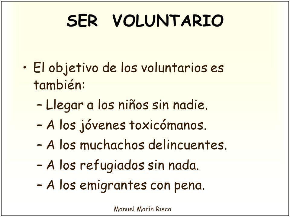 Manuel Marín Risco SER VOLUNTARIO El objetivo de los voluntarios es también: –Llegar a los niños sin nadie. –A los jóvenes toxicómanos. –A los muchach