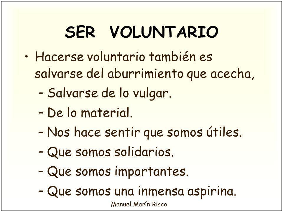 Manuel Marín Risco Hacerse voluntario también es salvarse del aburrimiento que acecha, –Salvarse de lo vulgar. –De lo material. –Nos hace sentir que s