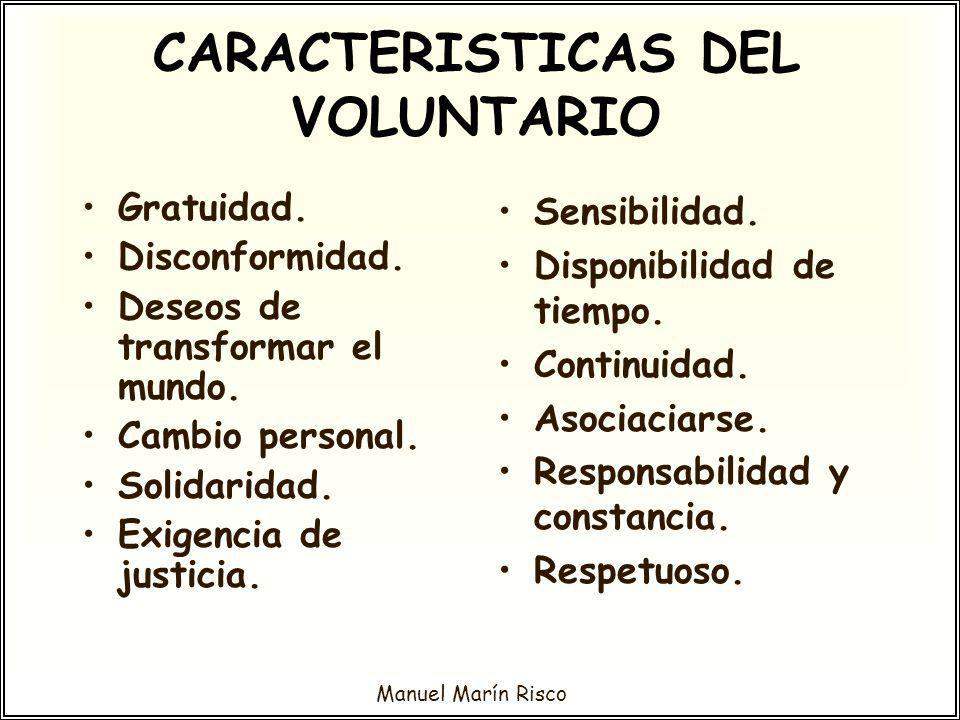 Manuel Marín Risco CARACTERISTICAS DEL VOLUNTARIO Gratuidad. Disconformidad. Deseos de transformar el mundo. Cambio personal. Solidaridad. Exigencia d