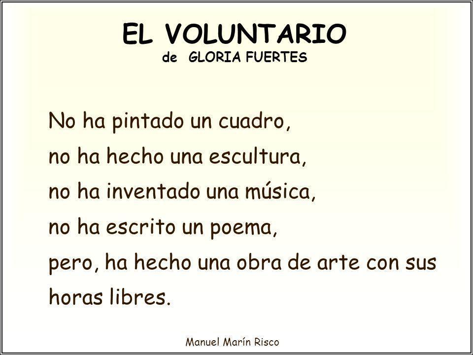 Manuel Marín Risco EL VOLUNTARIO de GLORIA FUERTES No ha pintado un cuadro, no ha hecho una escultura, no ha inventado una música, no ha escrito un po