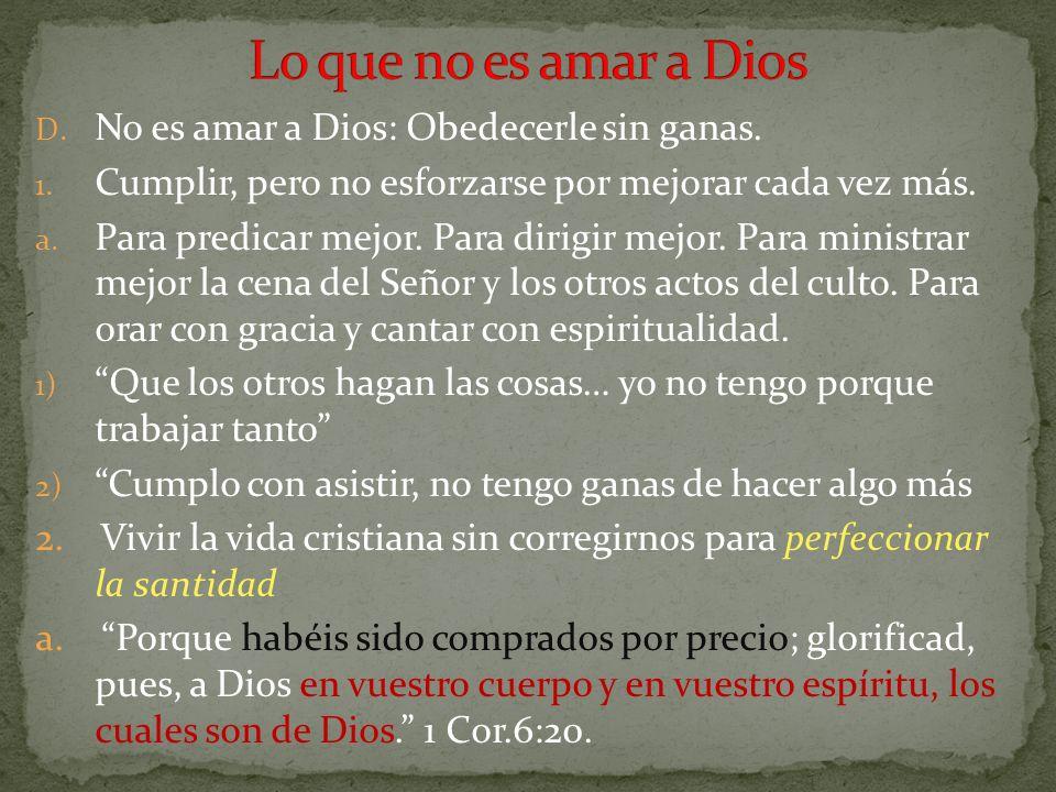 D. No es amar a Dios: Obedecerle sin ganas. 1. Cumplir, pero no esforzarse por mejorar cada vez más. a. Para predicar mejor. Para dirigir mejor. Para