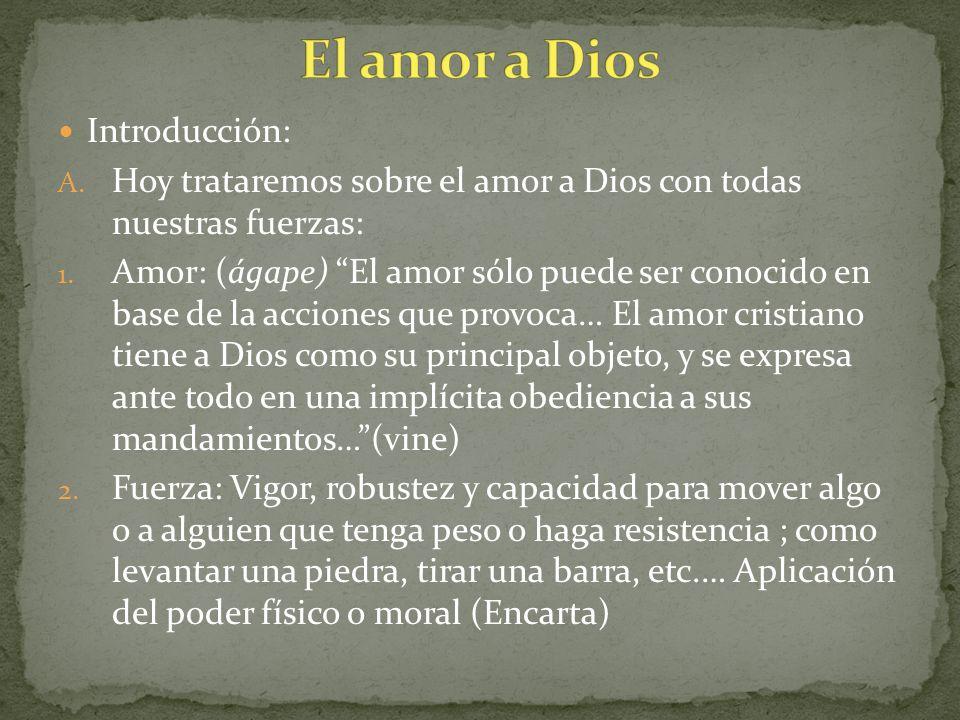 Introducción: A. Hoy trataremos sobre el amor a Dios con todas nuestras fuerzas: 1. Amor: (ágape) El amor sólo puede ser conocido en base de la accion