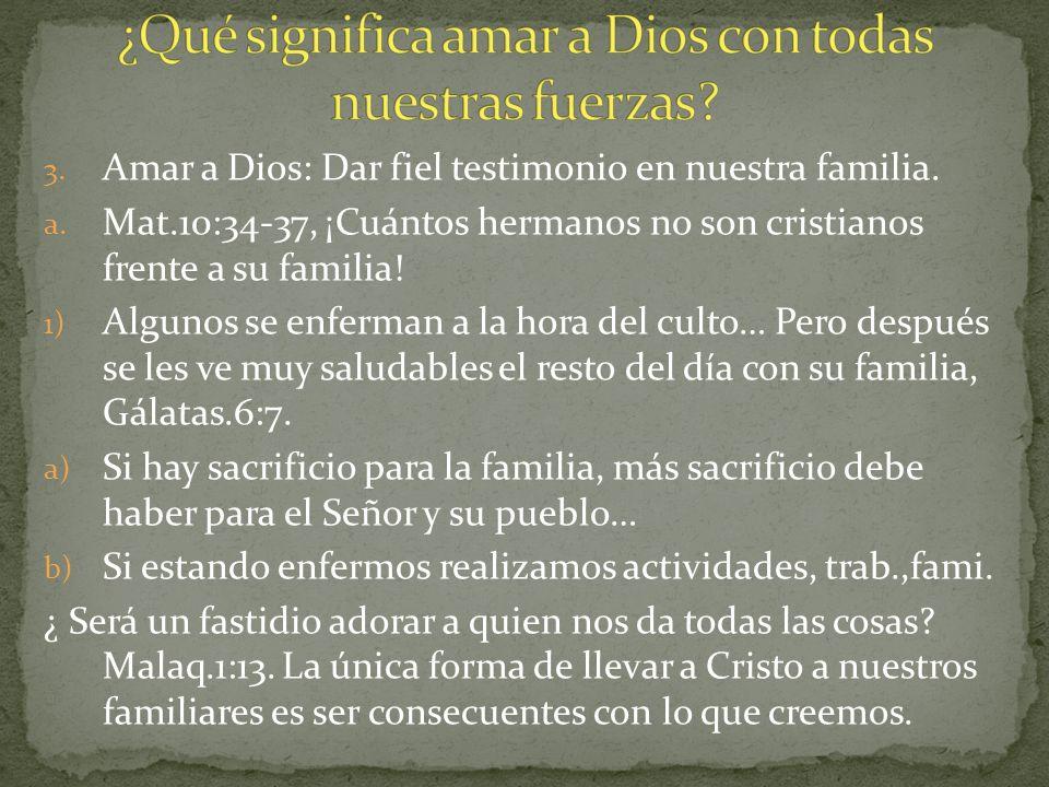 3. Amar a Dios: Dar fiel testimonio en nuestra familia. a. Mat.10:34-37, ¡Cuántos hermanos no son cristianos frente a su familia! 1) Algunos se enferm