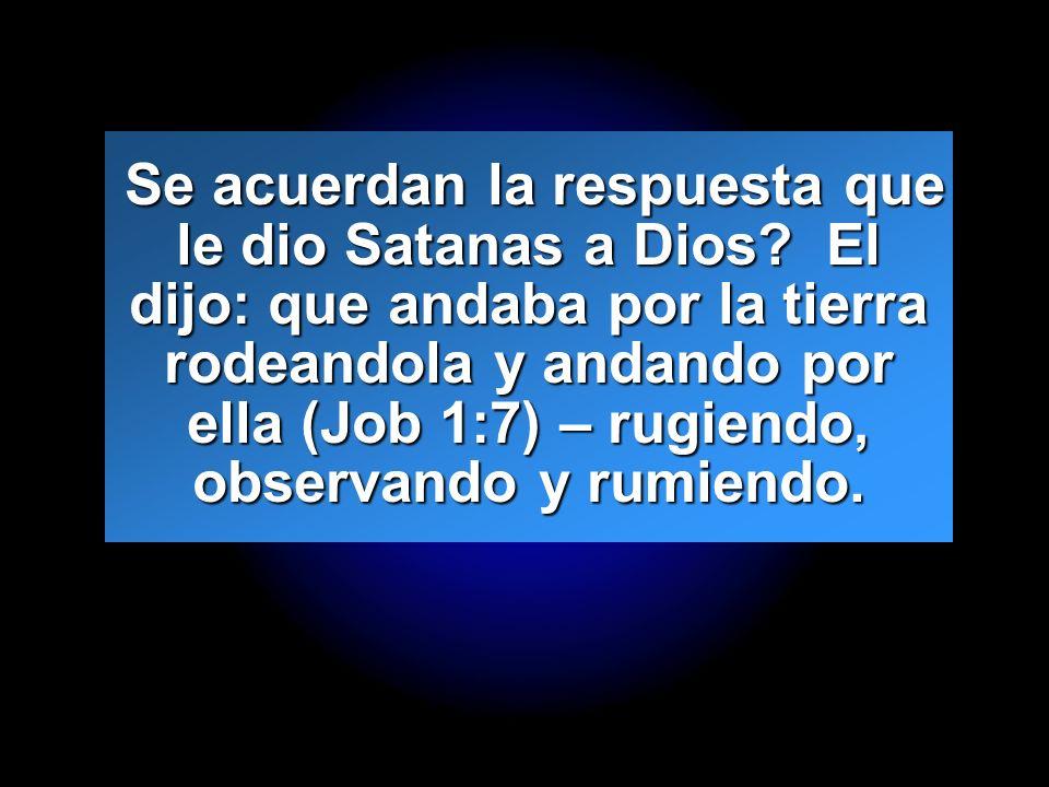 Slide 13 Se acuerdan la respuesta que le dio Satanas a Dios? El dijo: que andaba por la tierra rodeandola y andando por ella (Job 1:7) – rugiendo, obs