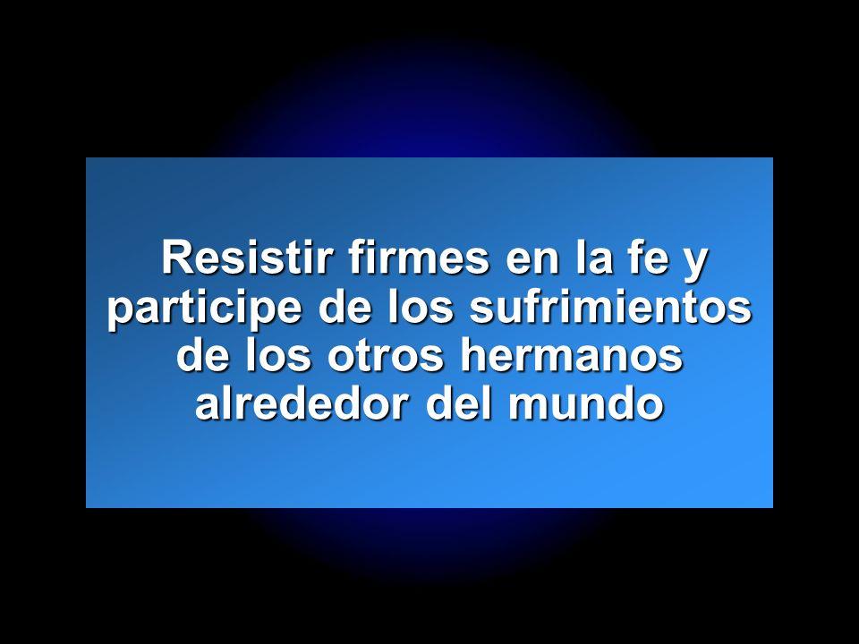 Slide 19 Resistir firmes en la fe y participe de los sufrimientos de los otros hermanos alrededor del mundo Resistir firmes en la fe y participe de lo