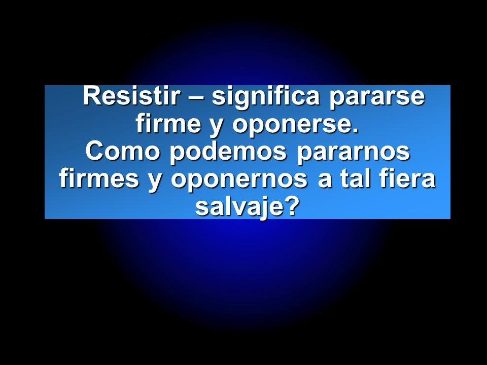 Slide 20 Resistir – significa pararse firme y oponerse. Como podemos pararnos firmes y oponernos a tal fiera salvaje? Resistir – significa pararse fir
