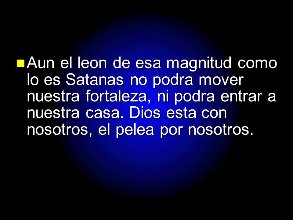 Slide 26 Aun el leon de esa magnitud como lo es Satanas no podra mover nuestra fortaleza, ni podra entrar a nuestra casa. Dios esta con nosotros, el p