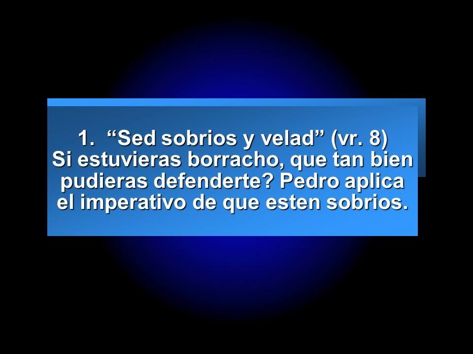 Slide 3 1. Sed sobrios y velad (vr. 8) Si estuvieras borracho, que tan bien pudieras defenderte? Pedro aplica el imperativo de que esten sobrios.