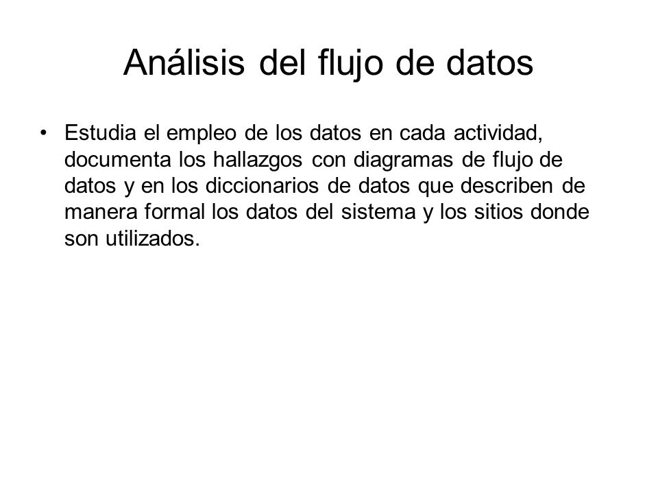 Análisis del flujo de datos Estudia el empleo de los datos en cada actividad, documenta los hallazgos con diagramas de flujo de datos y en los diccion