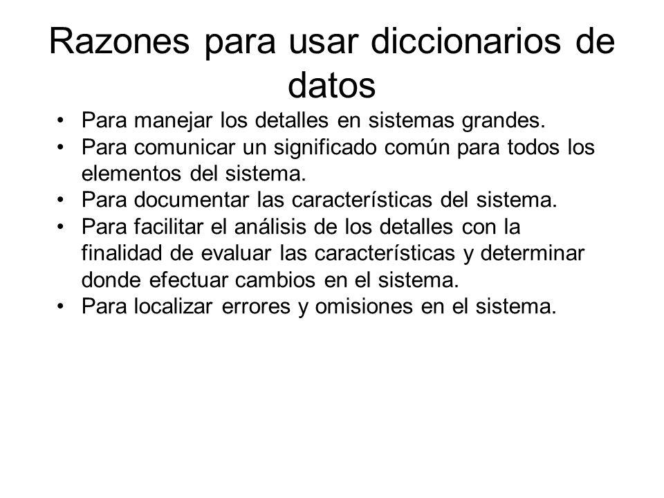 Razones para usar diccionarios de datos Para manejar los detalles en sistemas grandes. Para comunicar un significado común para todos los elementos de