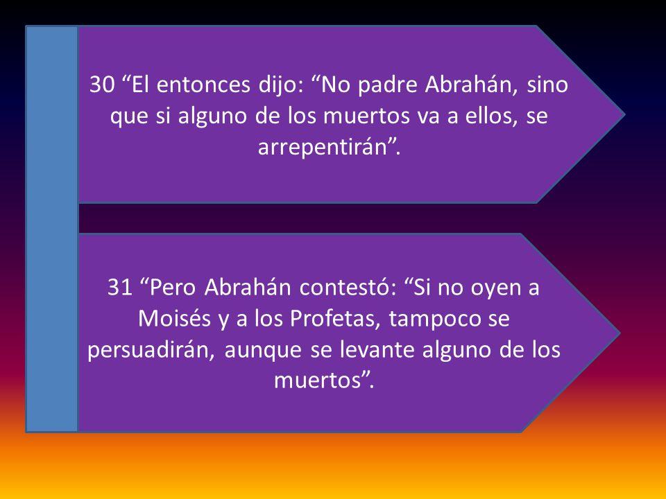 30 El entonces dijo: No padre Abrahán, sino que si alguno de los muertos va a ellos, se arrepentirán. 31 Pero Abrahán contestó: Si no oyen a Moisés y