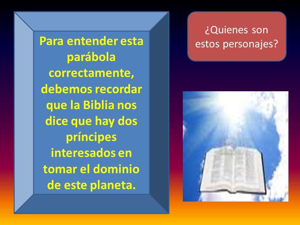 Para entender esta parábola correctamente, debemos recordar que la Biblia nos dice que hay dos príncipes interesados en tomar el dominio de este plane