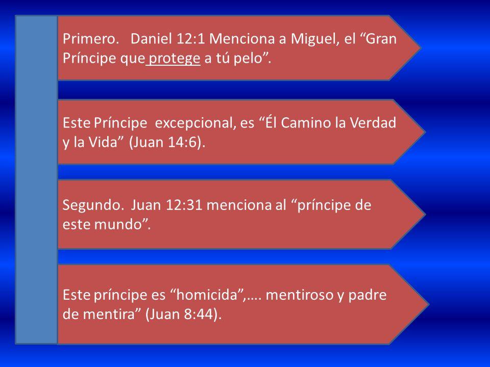 Primero. Daniel 12:1 Menciona a Miguel, el Gran Príncipe que protege a tú pelo. Este Príncipe excepcional, es Él Camino la Verdad y la Vida (Juan 14:6