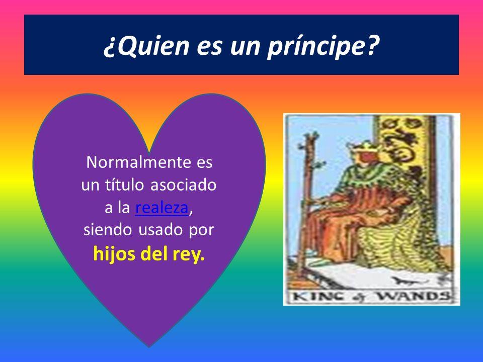 ¿Quien es un príncipe? Normalmente es un título asociado a la realeza, siendo usado por hijos del rey.realeza
