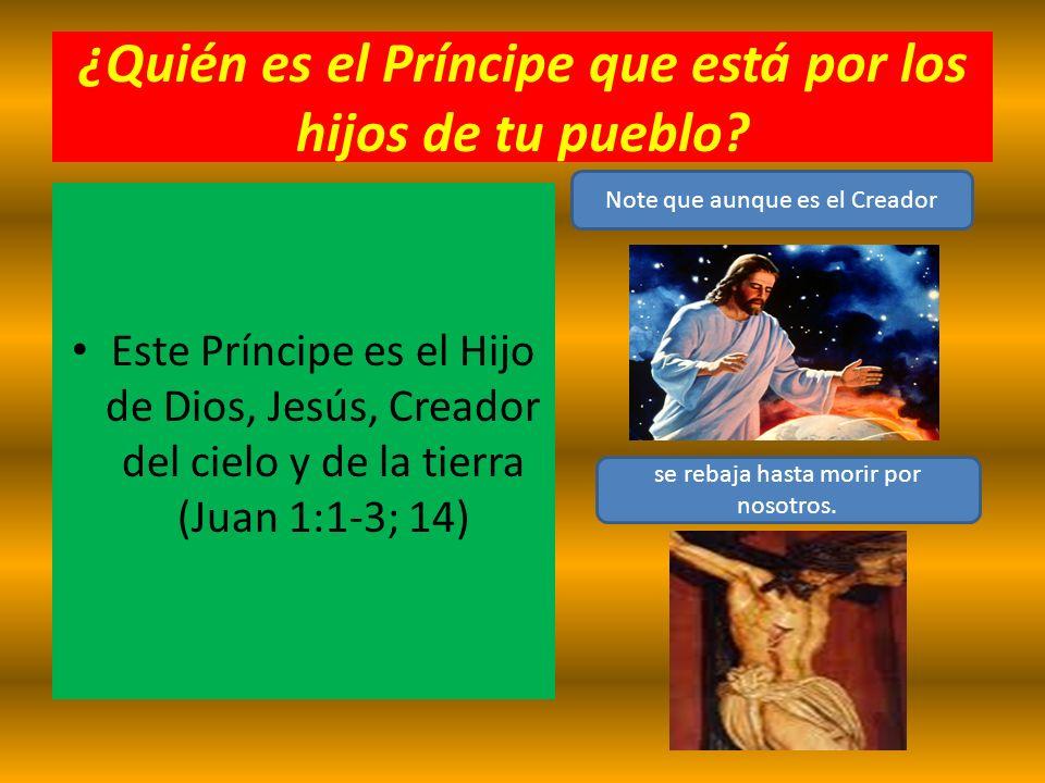 ¿Quién es el Príncipe que está por los hijos de tu pueblo? Este Príncipe es el Hijo de Dios, Jesús, Creador del cielo y de la tierra (Juan 1:1-3; 14)