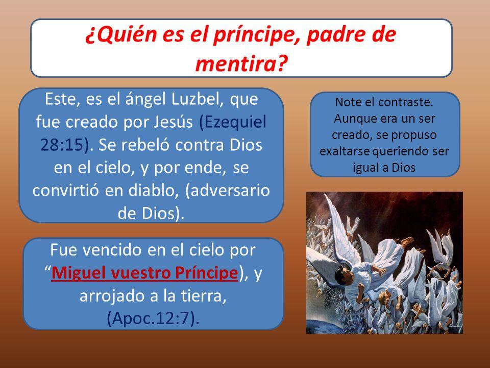 ¿Quién es el príncipe, padre de mentira? Este, es el ángel Luzbel, que fue creado por Jesús (Ezequiel 28:15). Se rebeló contra Dios en el cielo, y por