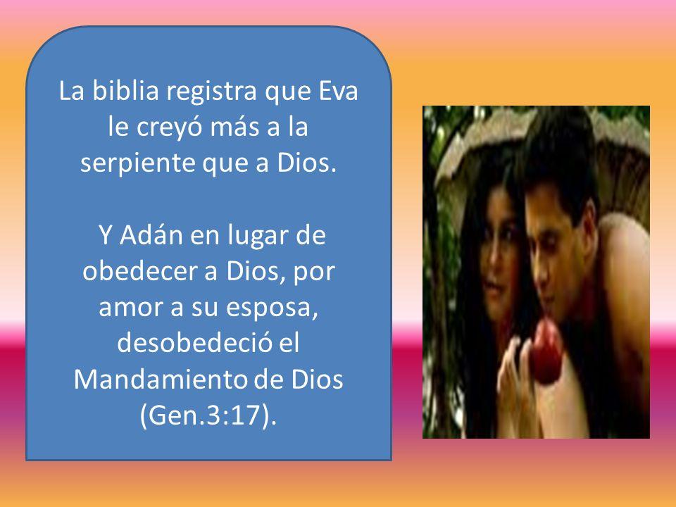 La biblia registra que Eva le creyó más a la serpiente que a Dios. Y Adán en lugar de obedecer a Dios, por amor a su esposa, desobedeció el Mandamient