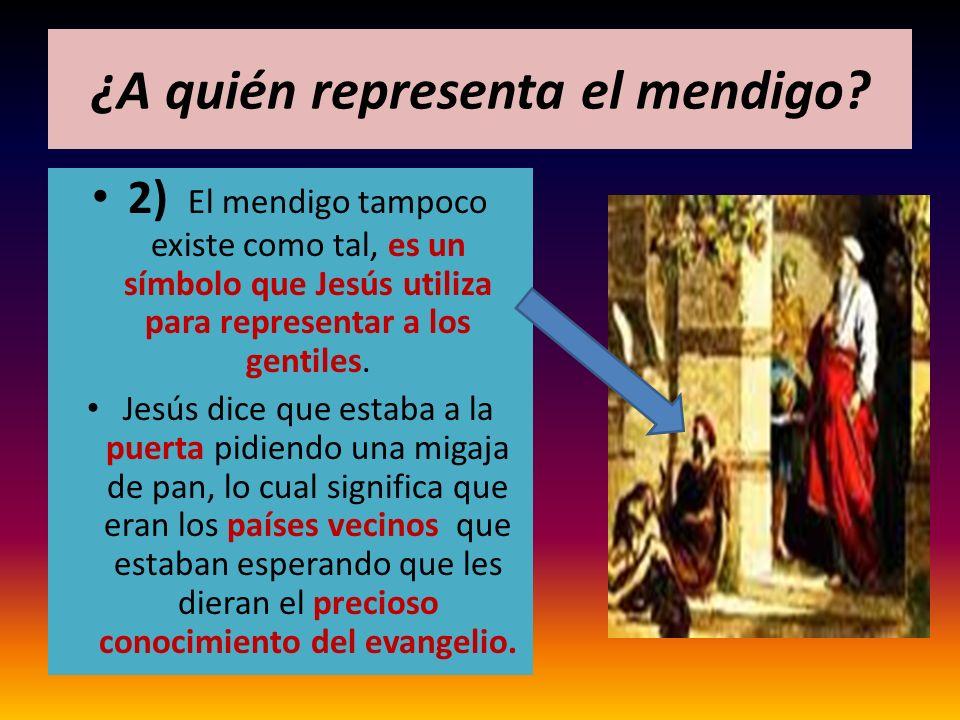 ¿A quién representa el mendigo? 2) El mendigo tampoco existe como tal, es un símbolo que Jesús utiliza para representar a los gentiles. Jesús dice que