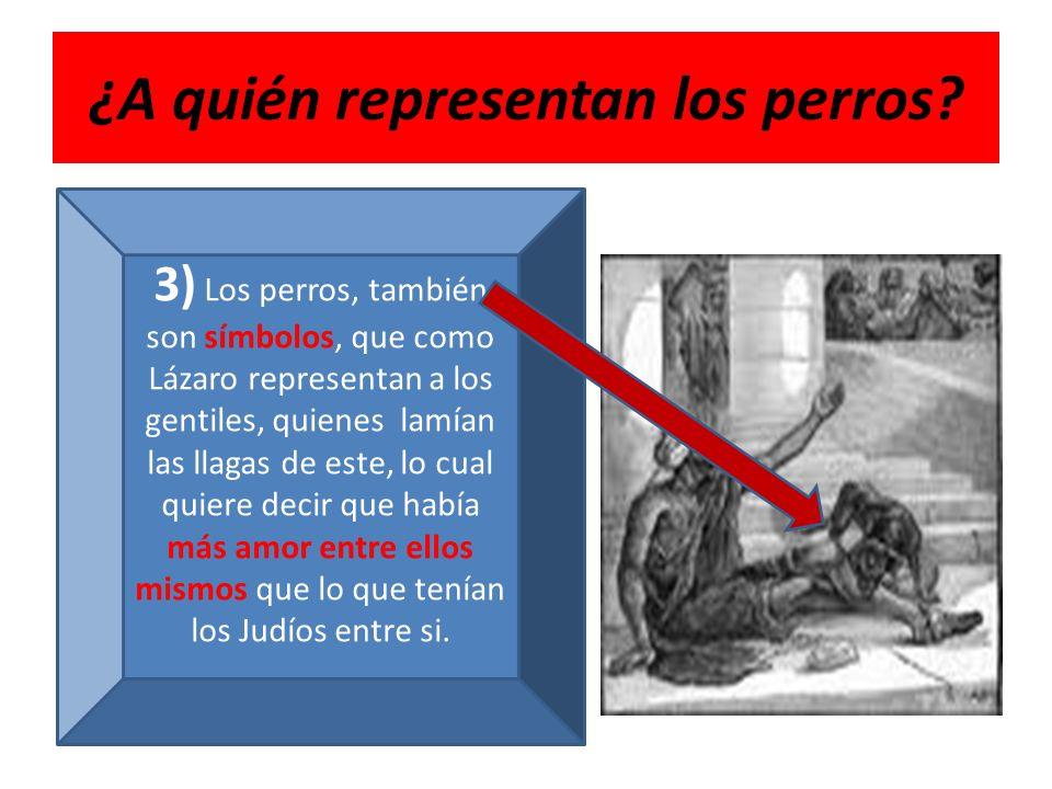 ¿A quién representan los perros? 3) Los perros, también son símbolos, que como Lázaro representan a los gentiles, quienes lamían las llagas de este, l