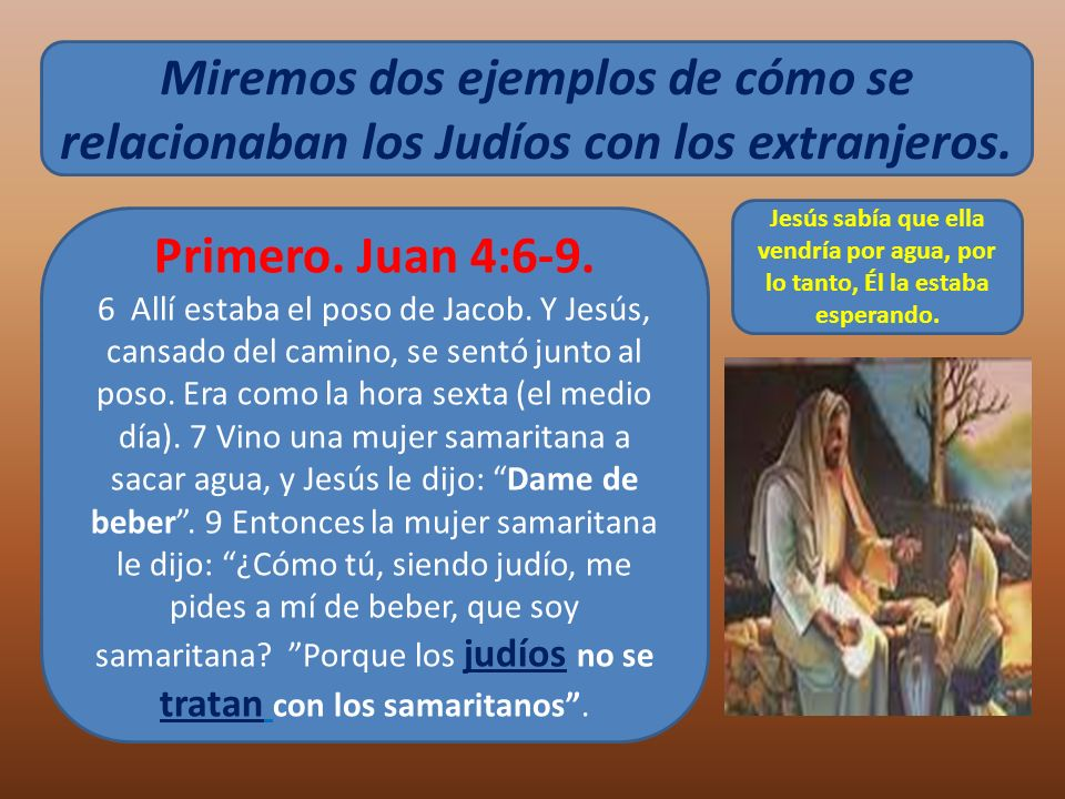Miremos dos ejemplos de cómo se relacionaban los Judíos con los extranjeros. Primero. Juan 4:6-9. 6 Allí estaba el poso de Jacob. Y Jesús, cansado del