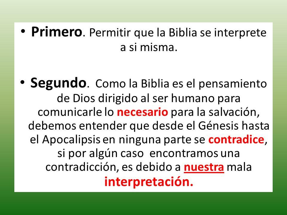 Primero. Permitir que la Biblia se interprete a si misma. Segundo. Como la Biblia es el pensamiento de Dios dirigido al ser humano para comunicarle lo