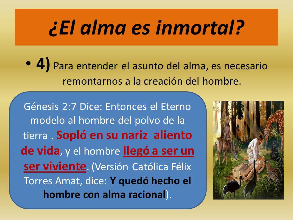 ¿El alma es inmortal? 4) Para entender el asunto del alma, es necesario remontarnos a la creación del hombre. Génesis 2:7 Dice: Entonces el Eterno mod