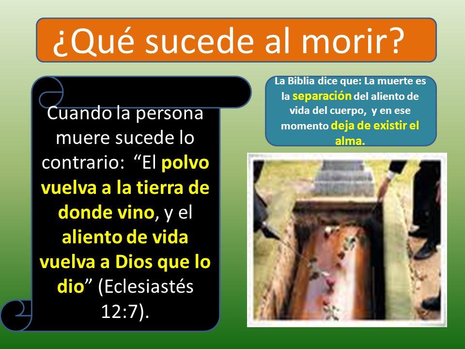 ¿Qué sucede al morir? Cuando la persona muere sucede lo contrario: El polvo vuelva a la tierra de donde vino, y el aliento de vida vuelva a Dios que l