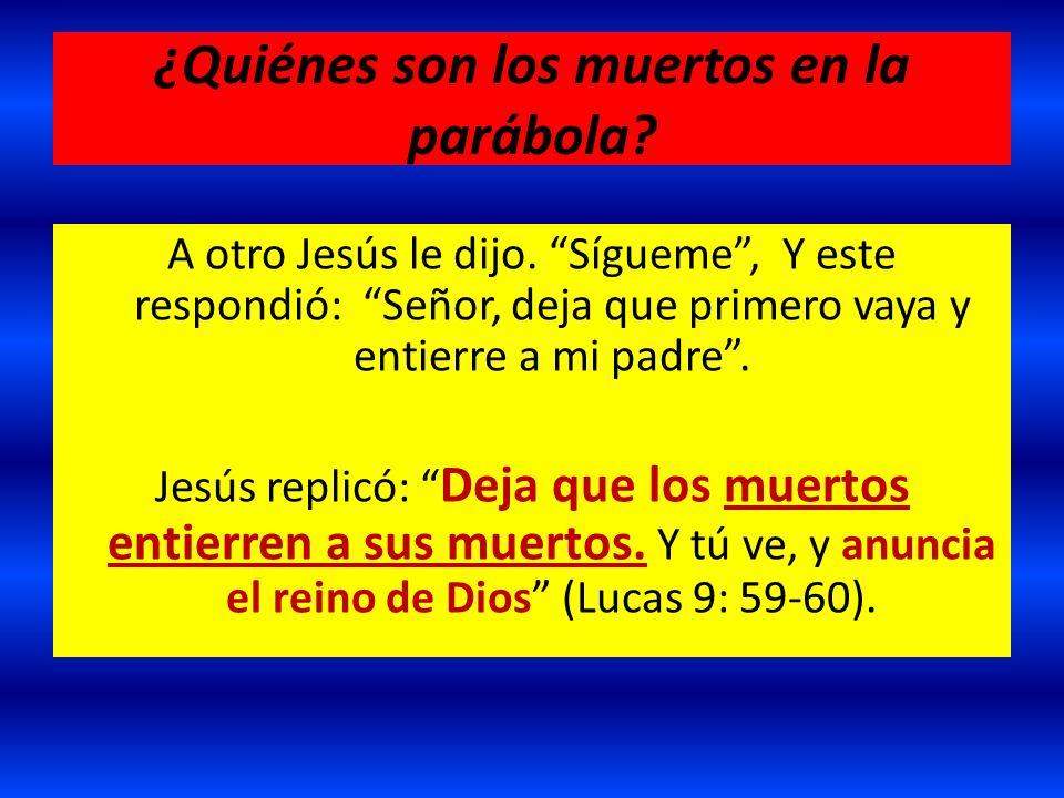 ¿Quiénes son los muertos en la parábola? A otro Jesús le dijo. Sígueme, Y este respondió: Señor, deja que primero vaya y entierre a mi padre. Jesús re
