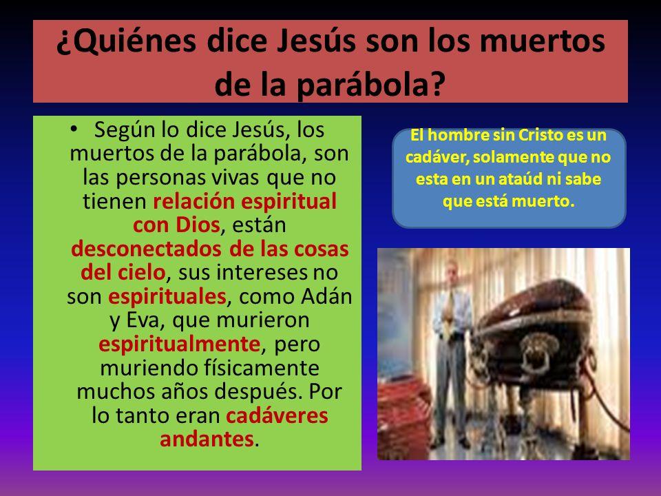 ¿Quiénes dice Jesús son los muertos de la parábola? Según lo dice Jesús, los muertos de la parábola, son las personas vivas que no tienen relación esp