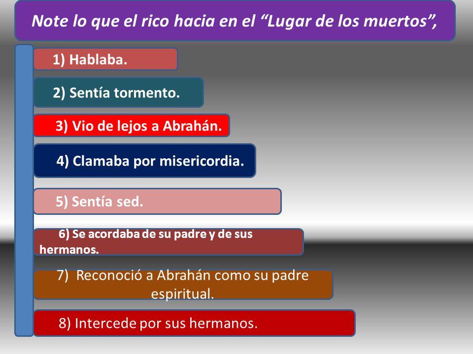 1) Hablaba. 2) Sentía tormento. 3) Vio de lejos a Abrahán. 4) Clamaba por misericordia. 5) Sentía sed. 6) Se acordaba de su padre y de sus hermanos. 7