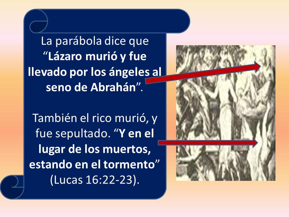 La parábola dice queLázaro murió y fue llevado por los ángeles al seno de Abrahán. También el rico murió, y fue sepultado. Y en el lugar de los muerto