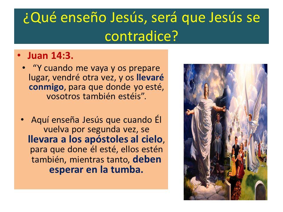 ¿Qué enseño Jesús, será que Jesús se contradice? Juan 14:3. Y cuando me vaya y os prepare lugar, vendré otra vez, y os llevaré conmigo, para que donde