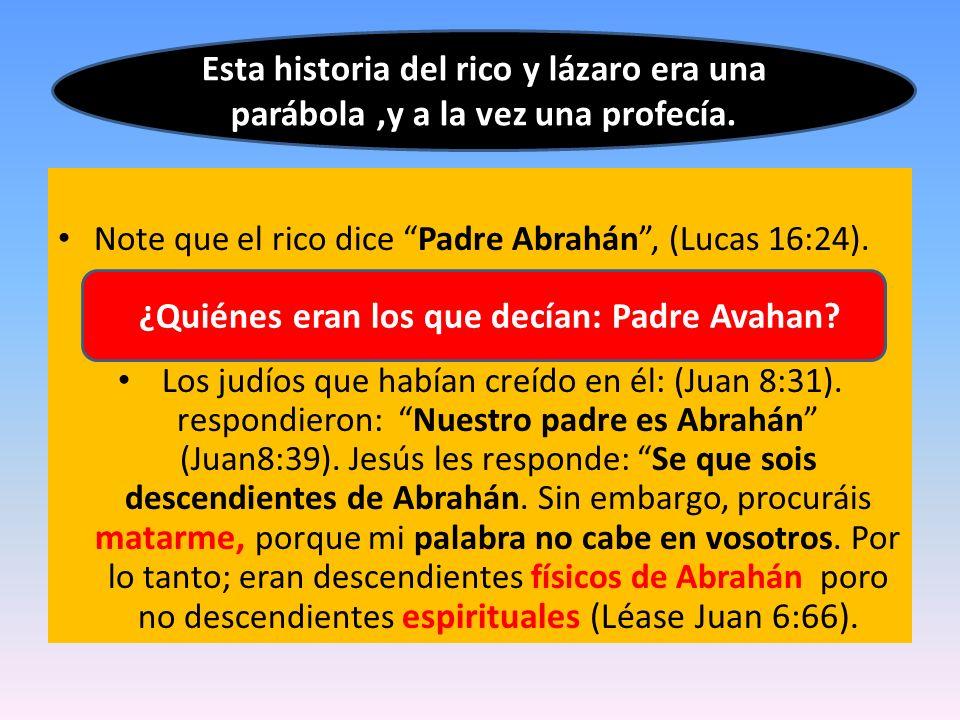 Note que el rico dice Padre Abrahán, (Lucas 16:24). Los judíos que habían creído en él: (Juan 8:31). respondieron: Nuestro padre es Abrahán (Juan8:39)
