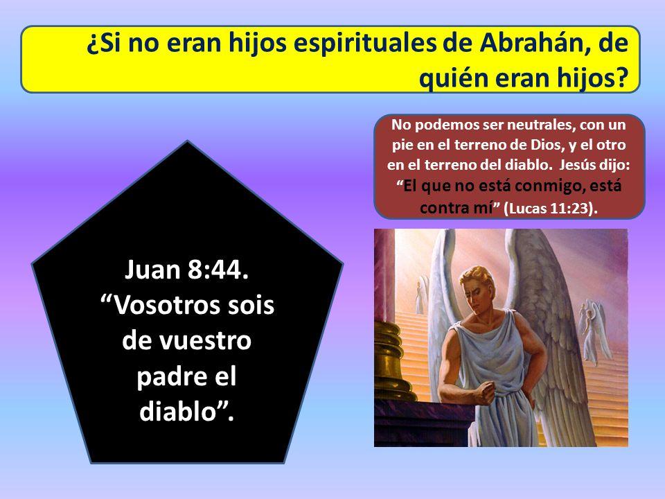 ¿Si no eran hijos espirituales de Abrahán, de quién eran hijos? Juan 8:44. Vosotros sois de vuestro padre el diablo. No podemos ser neutrales, con un