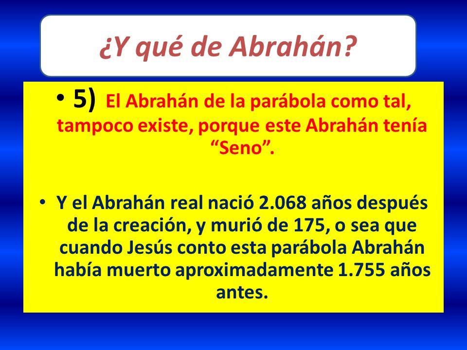5) El Abrahán de la parábola como tal, tampoco existe, porque este Abrahán tenía Seno. Y el Abrahán real nació 2.068 años después de la creación, y mu