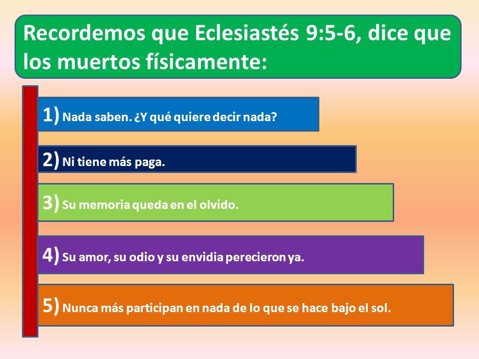Recordemos que Eclesiastés 9:5-6, dice que los muertos físicamente: 1) Nada saben. ¿Y qué quiere decir nada? 2) Ni tiene más paga. 3) Su memoria queda