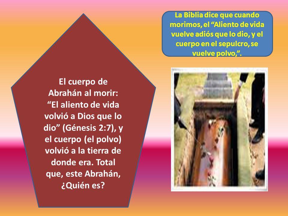 El cuerpo de Abrahán al morir: El aliento de vida volvió a Dios que lo dio (Génesis 2:7), y el cuerpo (el polvo) volvió a la tierra de donde era. Tota