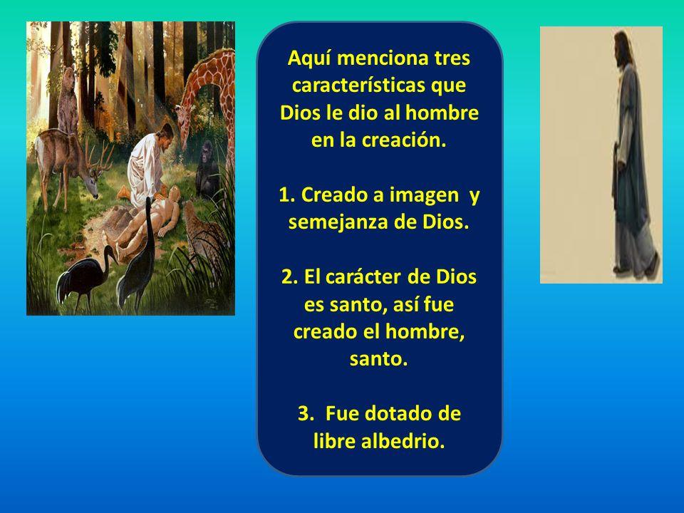 Aquí menciona tres características que Dios le dio al hombre en la creación. 1. Creado a imagen y semejanza de Dios. 2. El carácter de Dios es santo,