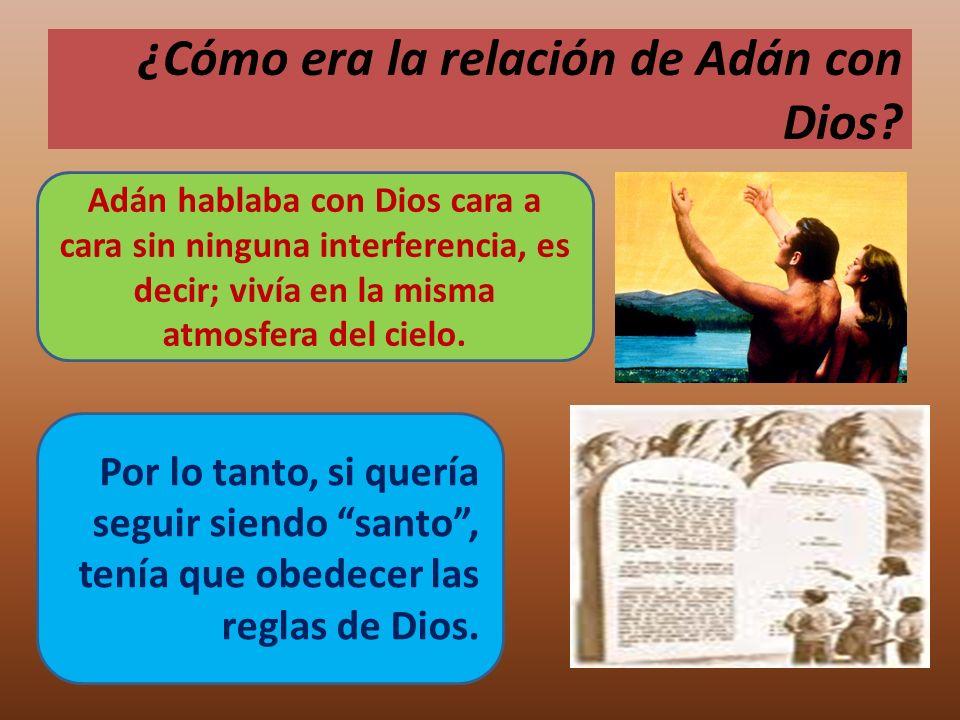 ¿Cómo era la relación de Adán con Dios? Adán hablaba con Dios cara a cara sin ninguna interferencia, es decir; vivía en la misma atmosfera del cielo.