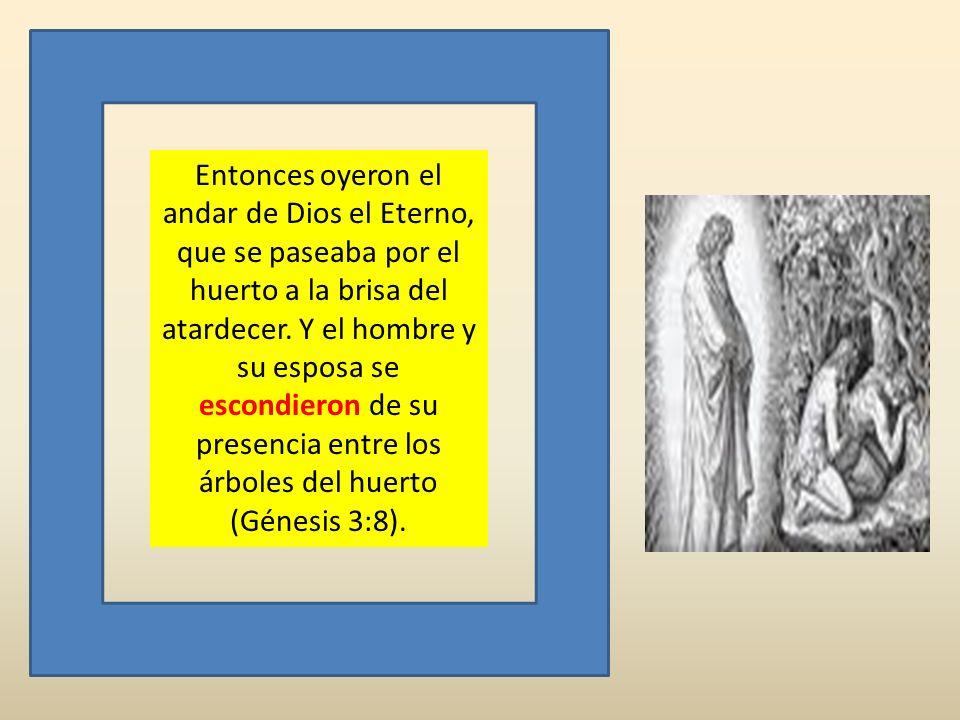 Entonces oyeron el andar de Dios el Eterno, que se paseaba por el huerto a la brisa del atardecer. Y el hombre y su esposa se escondieron de su presen