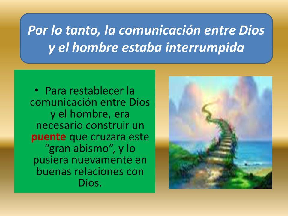 Para restablecer la comunicación entre Dios y el hombre, era necesario construir un puente que cruzara este gran abismo, y lo pusiera nuevamente en bu