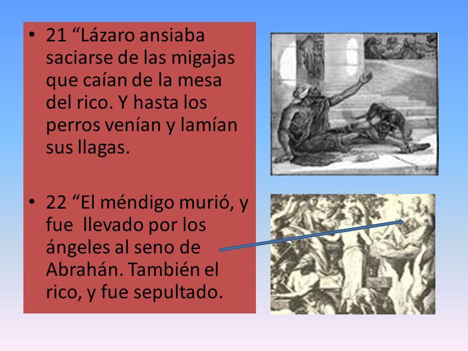 21 Lázaro ansiaba saciarse de las migajas que caían de la mesa del rico. Y hasta los perros venían y lamían sus llagas. 22 El méndigo murió, y fue lle