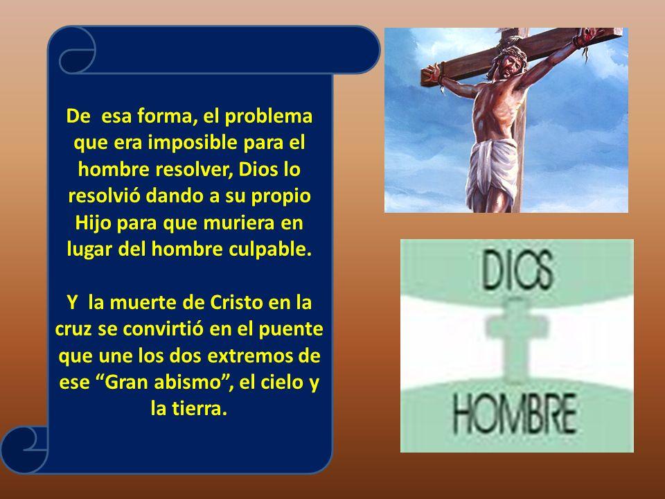 De esa forma, el problema que era imposible para el hombre resolver, Dios lo resolvió dando a su propio Hijo para que muriera en lugar del hombre culp