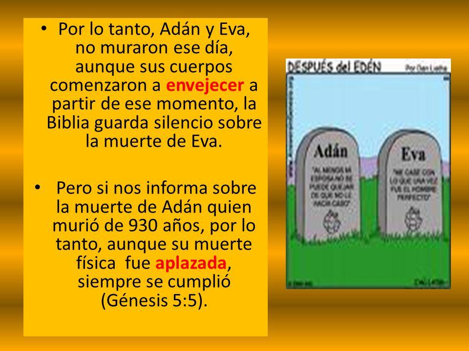 Por lo tanto, Adán y Eva, no muraron ese día, aunque sus cuerpos comenzaron a envejecer a partir de ese momento, la Biblia guarda silencio sobre la mu
