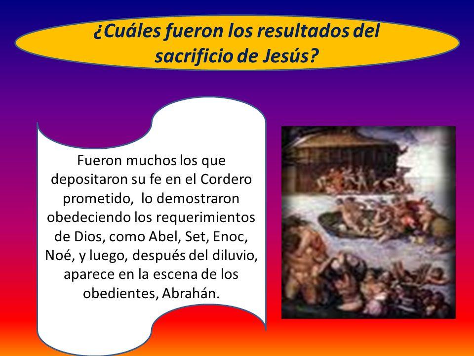 ¿Cuáles fueron los resultados del sacrificio de Jesús? Fueron muchos los que depositaron su fe en el Cordero prometido, lo demostraron obedeciendo los